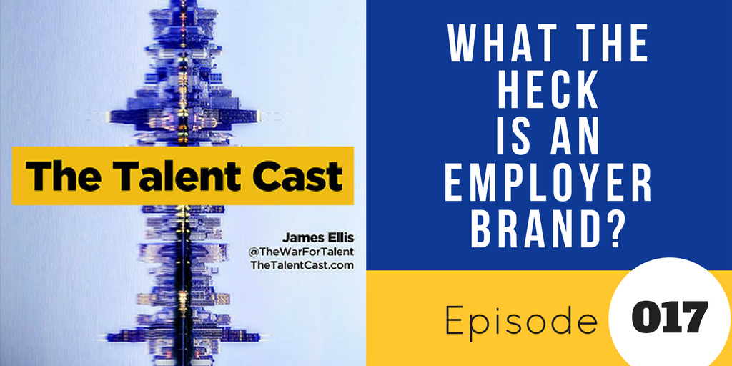 Episode 017 – What the Heck Is An Employer Brand?