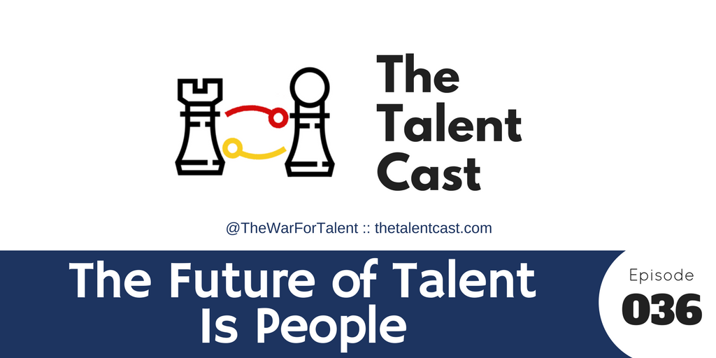 Episode 036 – The Future of Talent Is People