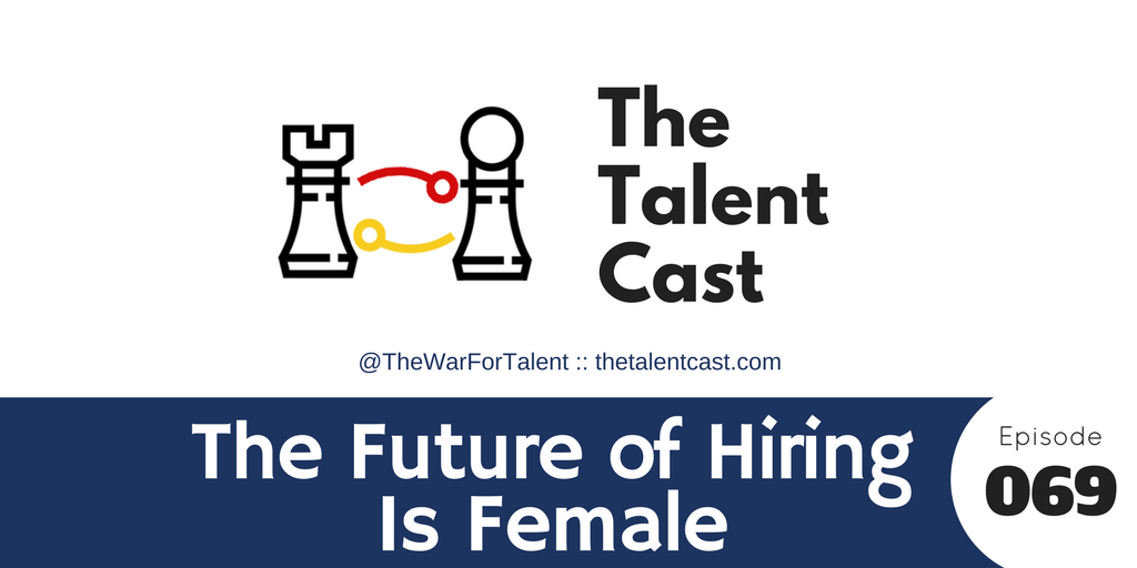 Ep 069 – The Future of Hiring Is Female
