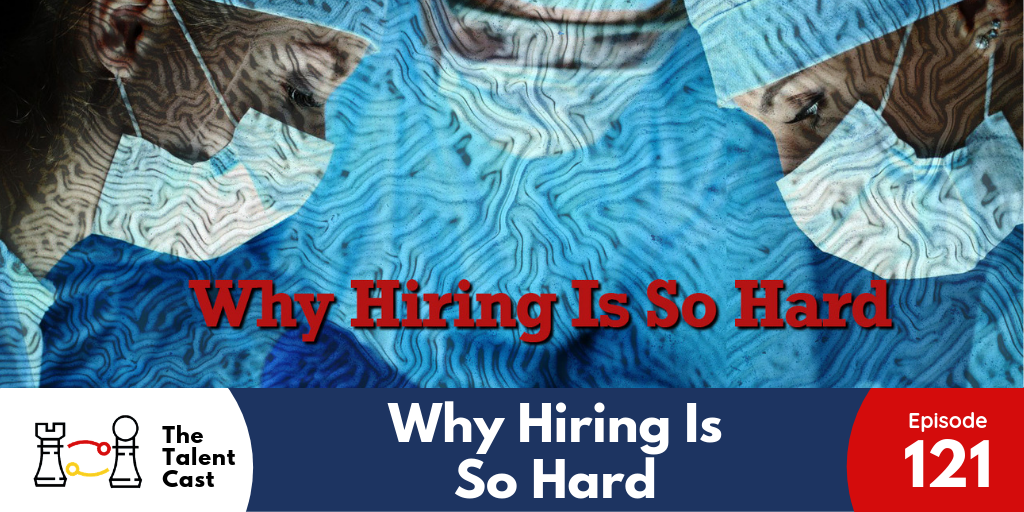 EP 121 – Why Hiring Is So Hard