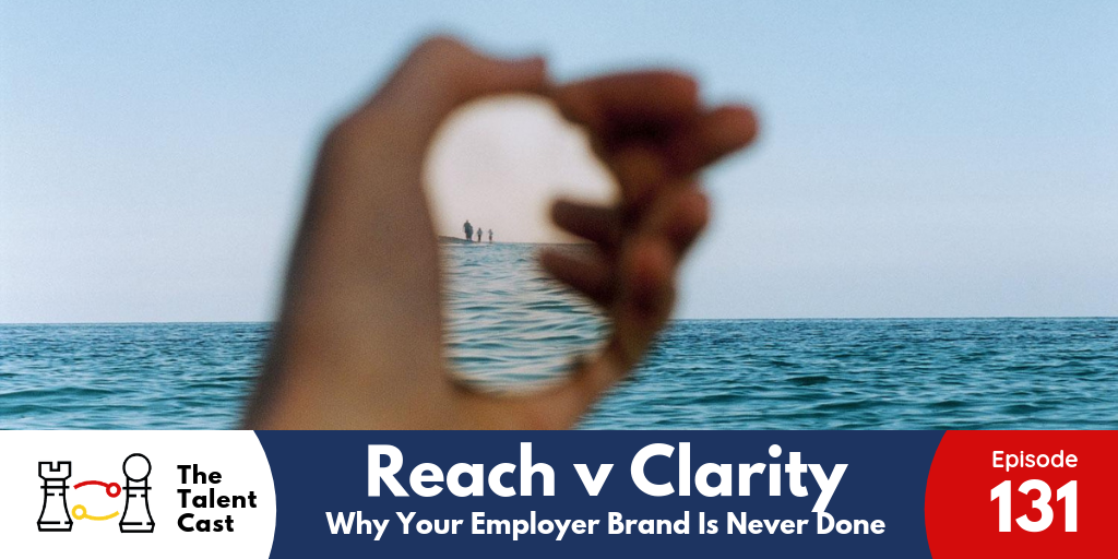 EP 131- Reach v Clarity: Why Your Employer Brand Is Never Done