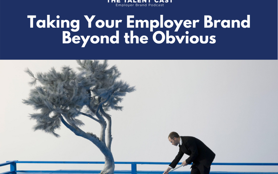 EP 176 – Taking Your Employer Brand Beyond the Obvious